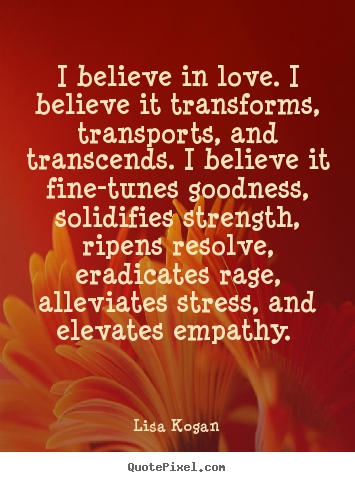 I believe in love. i believe it transforms, transports,.. Lisa Kogan top love quotes