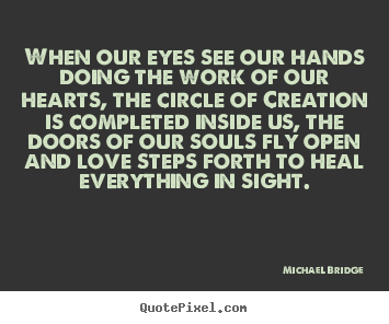 Michael Bridge picture quote - When our eyes see our hands doing the work of our hearts, the circle.. - Love quote