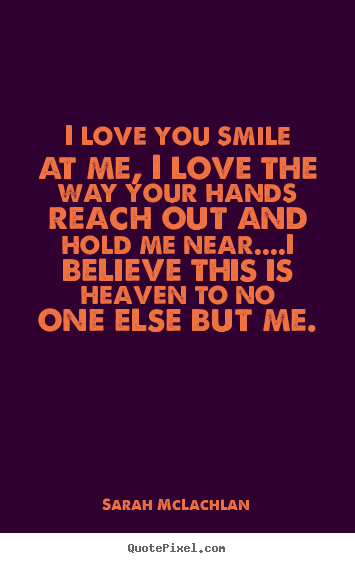 Sarah McLachlan pictures sayings - I love you smile at me, i love the way your hands.. - Love quotes