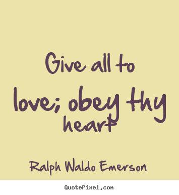 Love quote - Give all to love; obey thy heart