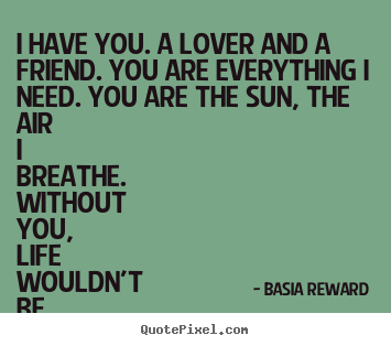 Quotes about love - I have you. a lover and a friend. you are everything i need. you are the..