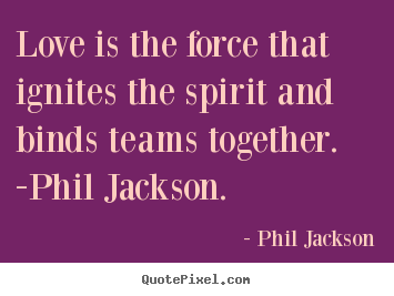 Love is the force that ignites the spirit and.. Phil Jackson popular love quotes