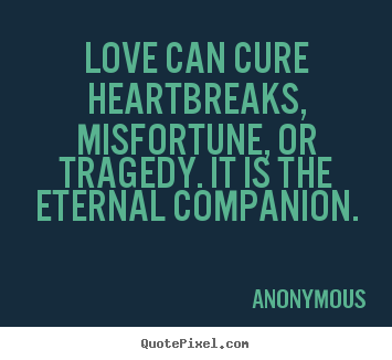 Quotes about love - Love can cure heartbreaks, misfortune, or..