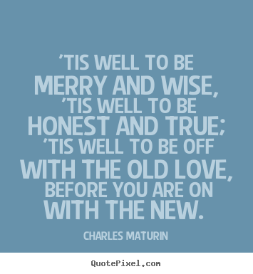 'tis well to be merry and wise, 'tis well to be honest and true;.. Charles Maturin top love quotes