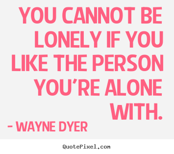 You cannot be lonely if you like the person you're alone.. Wayne Dyer  love quotes