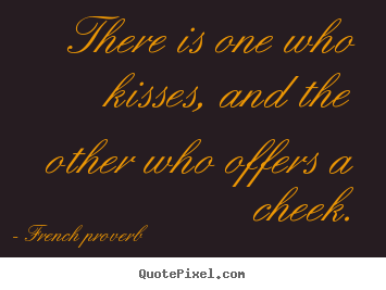 There is one who kisses, and the other who offers.. French Proverb  love quote