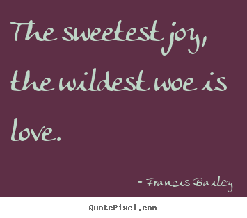 Francis Bailey picture quotes - The sweetest joy, the wildest woe is love. - Love quote