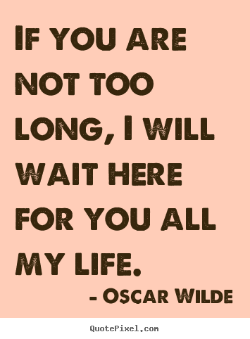 Oscar Wilde image quote - If you are not too long, i will wait here for you all my.. - Love quotes