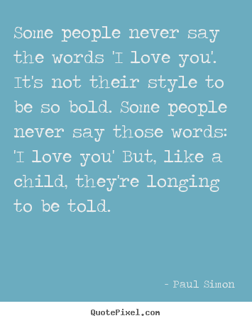 Quotes about love - Some people never say the words 'i love you'. it's not their style to..