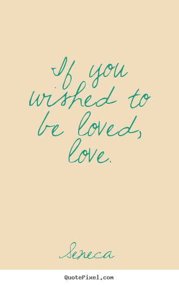 Make personalized picture quotes about love - If you wished to be loved, love.