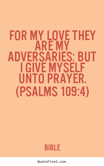 Quotes about love - For my love they are my adversaries: but i give myself unto prayer. (psalms..