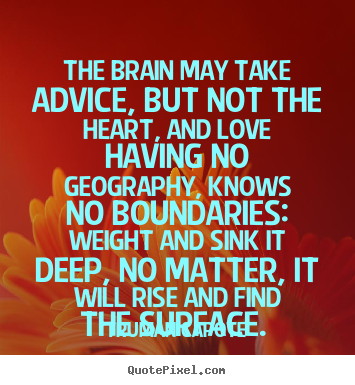 Design your own image quotes about love - The brain may take advice, but not the heart, and love having no geography,..