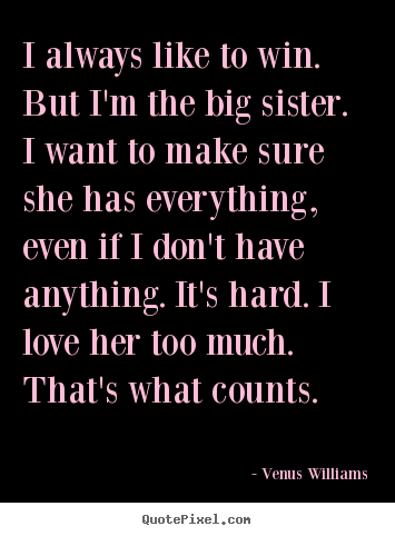 Design custom picture quotes about love - I always like to win. but i'm the big sister. i want to make sure she..