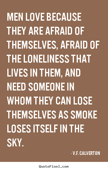 Quotes about love - Men love because they are afraid of themselves,..