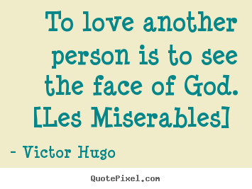 To love another person is to see the face of god. [les miserables]  Victor Hugo greatest love quotes