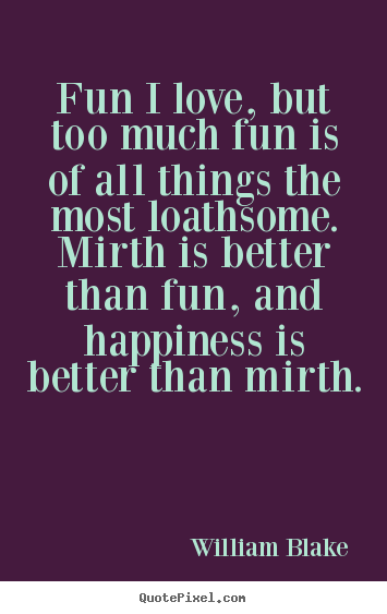 William Blake image quotes - Fun i love, but too much fun is of all things the most.. - Love quotes