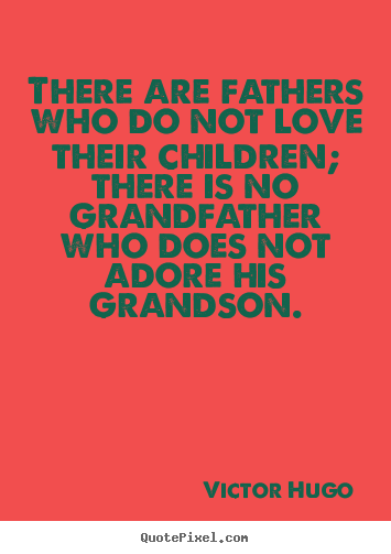 There are fathers who do not love their children;.. Victor Hugo  love quote