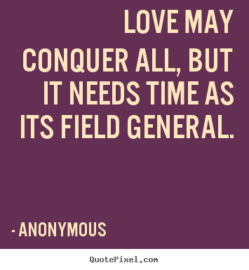 Anonymous picture quote - Love may conquer all, but it needs time as its field general. - Love quote