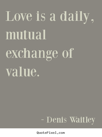 Quote about love - Love is a daily, mutual exchange of value.