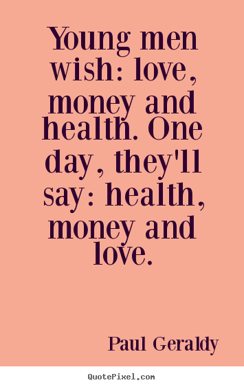 Quotes about love - Young men wish: love, money and health...