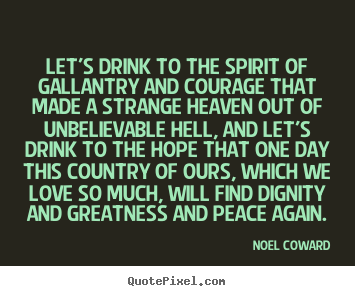 Noel Coward image quotes - Let's drink to the spirit of gallantry and courage that made a.. - Love quotes