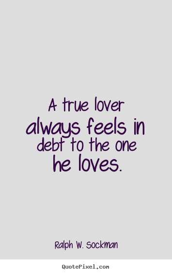 A true lover always feels in debt to the one he loves. Ralph W. Sockman top love quotes