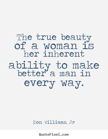 Quotes about love - The true beauty of a woman is her inherent ability to make better..