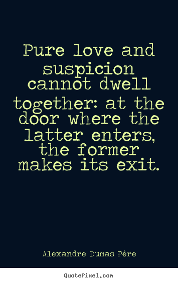 Quotes about love - Pure love and suspicion cannot dwell together: at the door where..