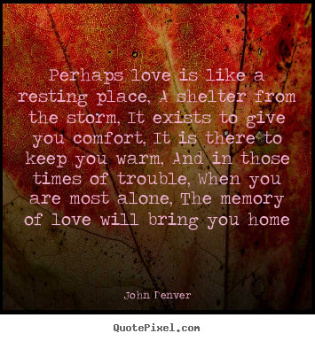 Love quote - Perhaps love is like a resting place, a shelter from the storm,..