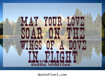 Quotes about love - May your love soar on the wings of a dove..