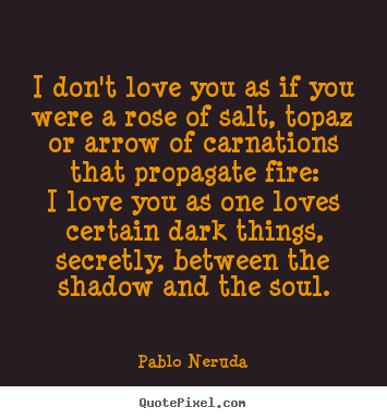 Pablo Neruda picture quotes - I don't love you as if you were a rose of salt, topazor arrow of.. - Love quote