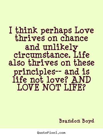 Brandon Boyd picture quotes - I think perhaps love thrives on chance and unlikely circumstance... - Love quotes
