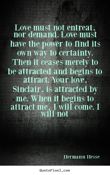 Hermann Hesse poster quote - Love must not entreat, nor demand. love must have the.. - Love quote