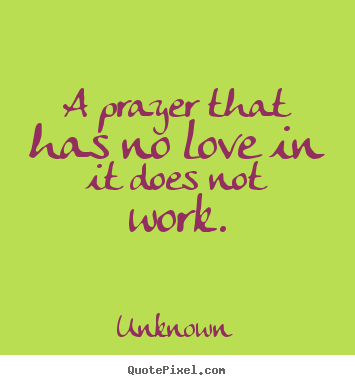 Unknown picture quotes - A prayer that has no love in it does not work. - Love quotes