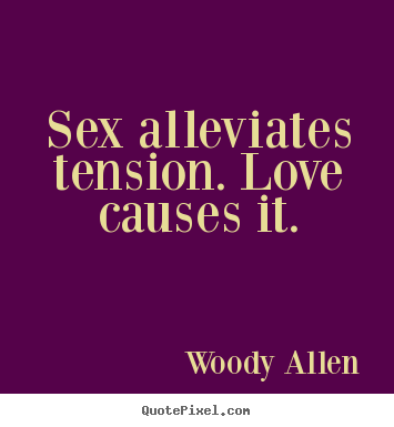 Love quotes - Sex alleviates tension. love causes it.