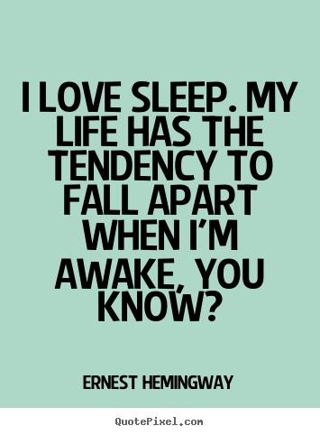Quotes about love - I love sleep. my life has the tendency to fall apart when i'm awake,..