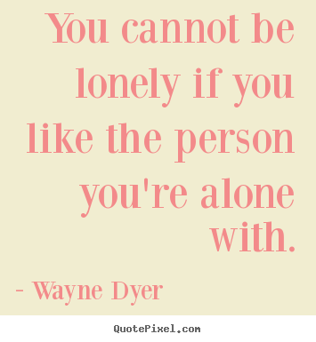 Wayne Dyer picture quotes - You cannot be lonely if you like the person you're alone.. - Love quote