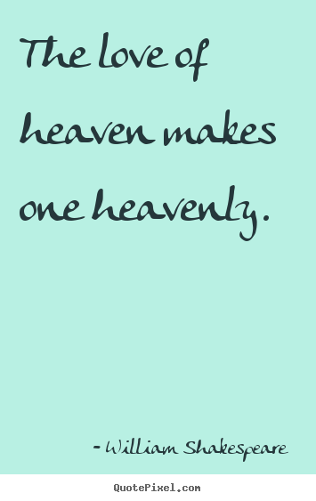 William Shakespeare  pictures sayings - The love of heaven makes one heavenly. - Love quotes