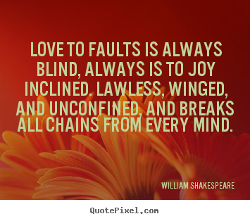 Love to faults is always blind, always is to joy inclined... William Shakespeare popular love quote