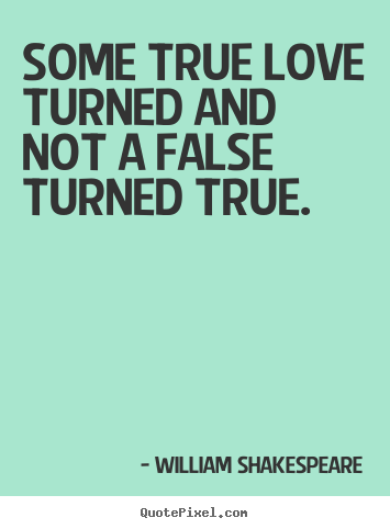 Some true love turned and not a false turned true. William Shakespeare greatest love quotes