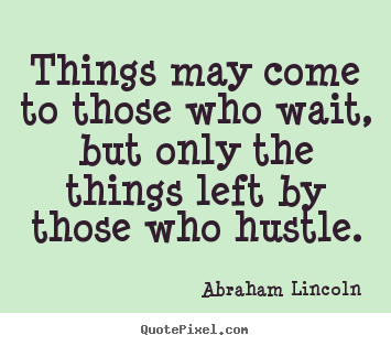 Abraham Lincoln picture quotes - Things may come to those who wait, but only the things left by those.. - Motivational quotes