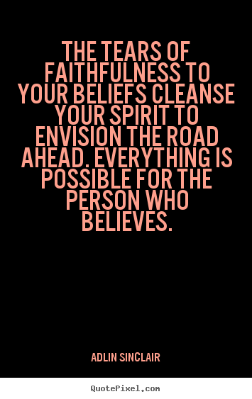The tears of faithfulness to your beliefs cleanse.. Adlin Sinclair  motivational quotes