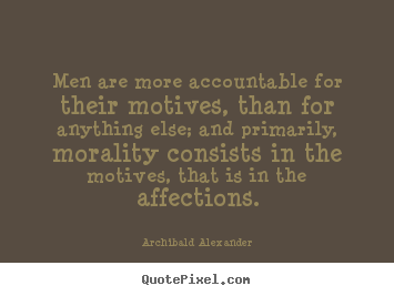Archibald Alexander picture quote - Men are more accountable for their motives, than for anything.. - Motivational quotes