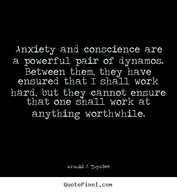 Motivational quotes - Anxiety and conscience are a powerful pair of dynamos. between them,..