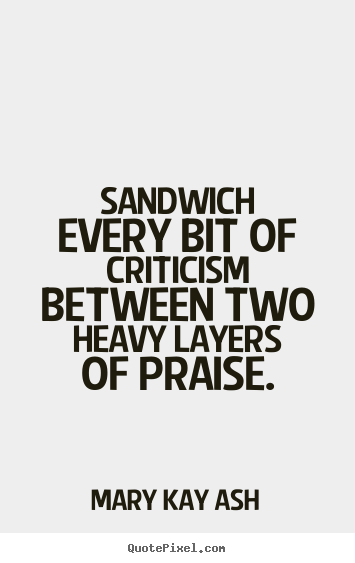 Mary Kay Ash picture quotes - Sandwich every bit of criticism between two heavy layers.. - Motivational quotes
