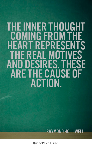 The inner thought coming from the heart represents the real motives.. Raymond Holliwell  motivational quote