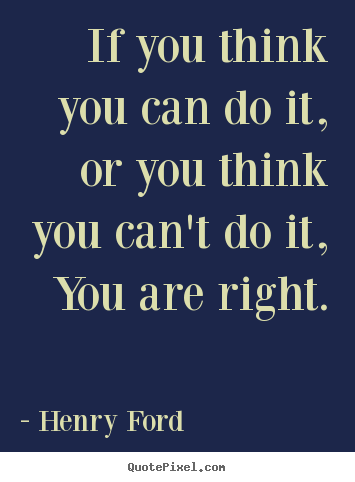 Motivational sayings - If you think you can do it, or you think you..