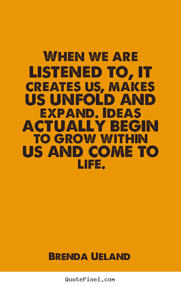 When we are listened to, it creates us, makes us unfold.. Brenda Ueland top motivational quotes