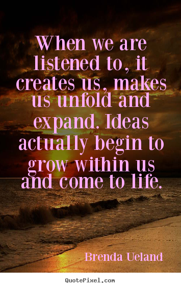 Motivational quotes - When we are listened to, it creates us, makes..