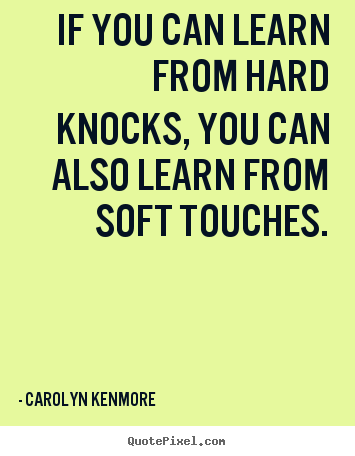 Motivational quotes - If you can learn from hard knocks, you can also learn from soft touches.
